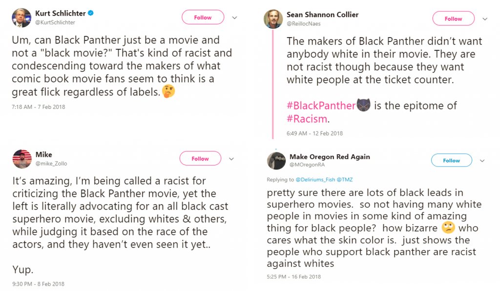 """Screencaptures of four tweets responding to the film Black Panther. Kurt Schlichter: Um, can Black Panther just be a movie and not a """"black movie?"""" That's kind of racist and condescending toward the makers of waht comic book movie fans seem to think is a great flick regardless of labels. [thinking emoji[ Mike: It's amazing, I'm being called a racist for criticizing the Black Panther movie, yet the left is literally advocating for an all black cast superhero movie, excluding whites & others, while judging it based on the race of the actors, and they haven't even seen it yet.. Yup. Sean Shannon Collier: The makers of Black Panther didn't want anybody white in their movie. They are not racist though because they want white people at the ticket counter. #BlackPanther[Black Panther emoji] is the epitome of #Racism. Make Oregon Red Again: pretty sure there are lots of black leads in superhero movies. so not having many white people in movies in some kind o famazing thing for black people? how bizarre [eye-rolling emoji] who cares what the skin color is. just shows the people who support black panther are racist against whites"""
