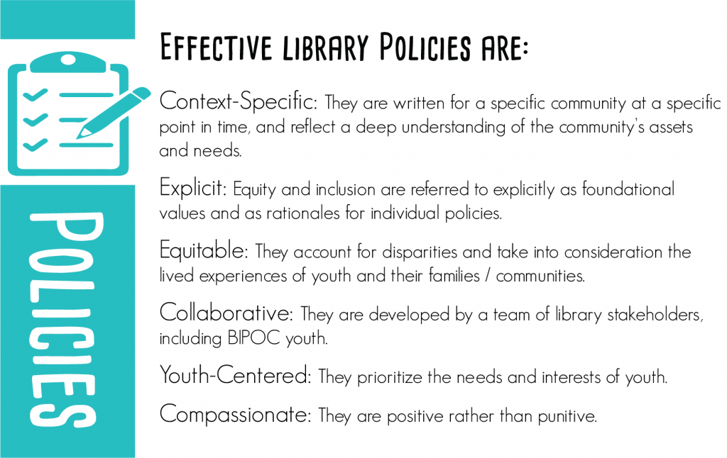 Effective library policies are: Context-specific: They are written for a specific community at a specific point in time and reflect a deep understanding of the community's assets and needs. Explicit: Equity and inclusion are referred to explicitly as foundational values and as rationales for individual policies. Equitable: They account for disparities and take into consideration the lived experiences of youth and their families / communities. Collaborative: They are developed by a team of library stakeholders, including BIYOC. Youth-Centered: They prioritize the needs and interests of youth. Compassionate: They are positive rather than punitive.