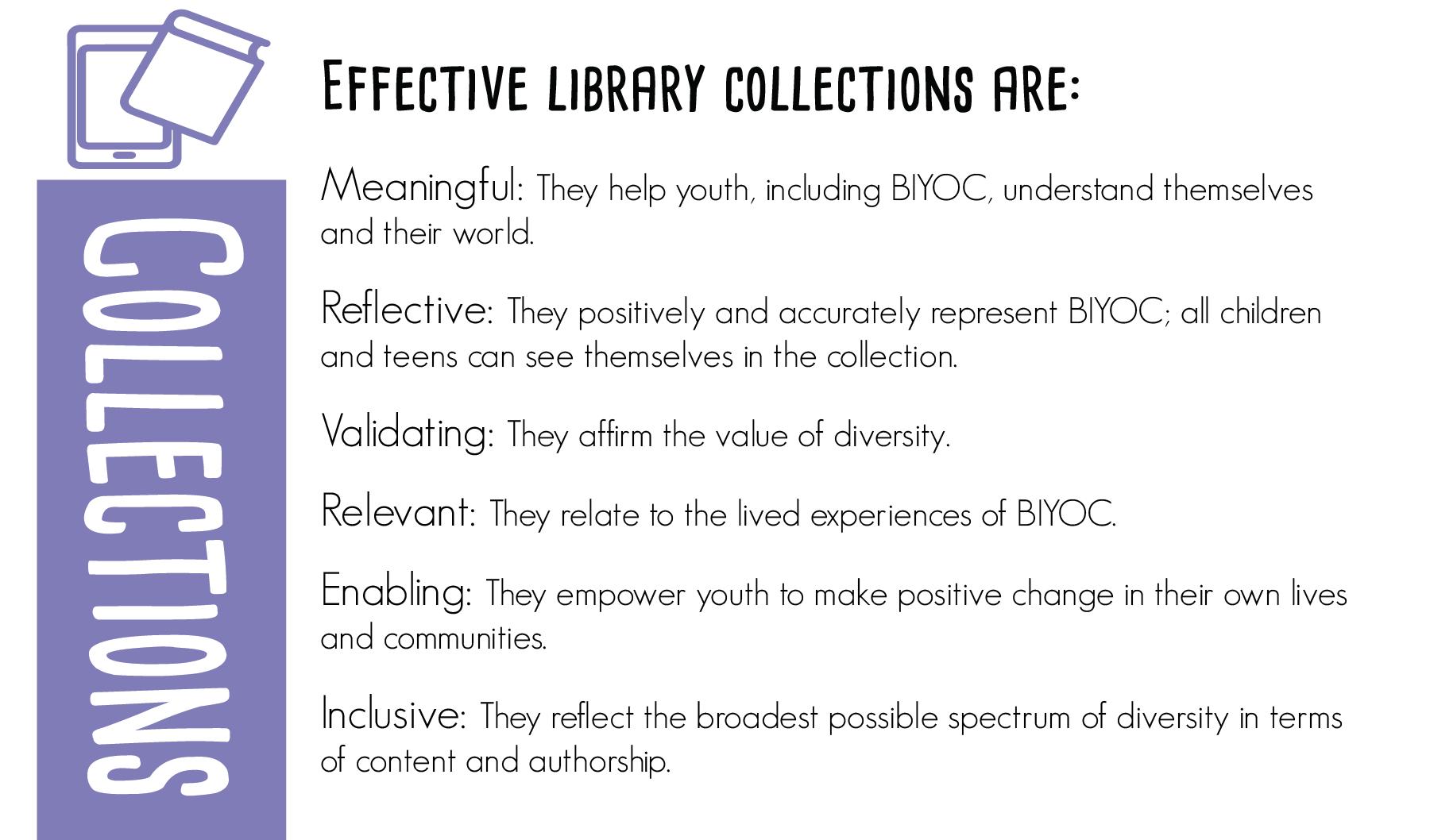 Effective library collections are:  Meaningful: They help BIYOC understand themselves and their world.  Reflective: They positively and accurately represent BIYOC; all youth can see themselves in the collection.  Validating: They affirm the value of diversity.  Relevant: They relate to the lived experiences of BIYOC.  Enabling: They empower youth to make positive change in their own lives and communities.  Inclusive: They reflect the broadest possible spectrum of diversity in terms of content and authorship.