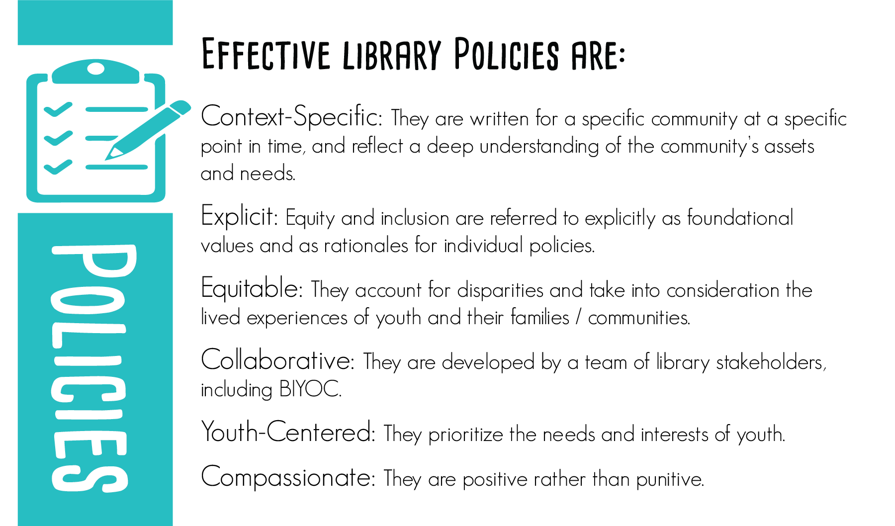Effective library policies are:  Context-specific: They are written for a specific community at a specific point in time, and reflect a deep understanding of the community's assets and needs.  Explicit: Equity and inclusion are referred to explicitly as foundational values and as rationales for individual policies.  Equitable: They account for disparities and take into consideration the lived experiences of youth and their families / communities.  Collaborative: They are developed by a team of library stakeholders, including BIYOC.  Youth-Centered: They prioritize the needs and interests of youth.  Compassionate: They are positive rather than punitive.